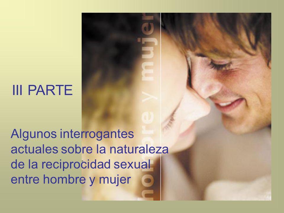 III PARTE Algunos interrogantes actuales sobre la naturaleza de la reciprocidad sexual entre hombre y mujer.