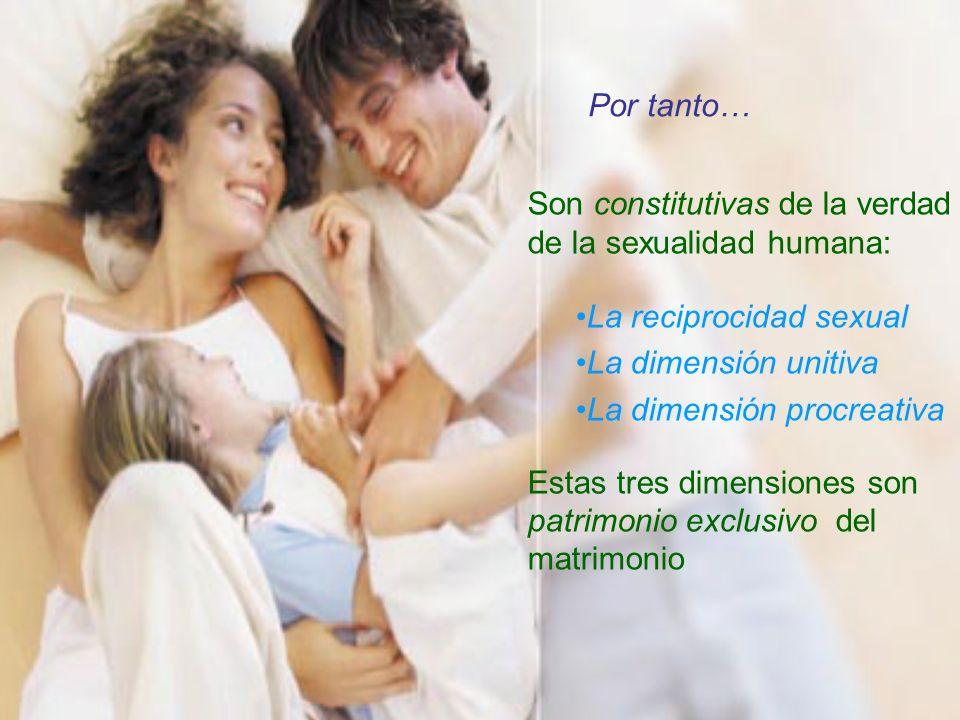 Por tanto… Son constitutivas de la verdad de la sexualidad humana: La reciprocidad sexual. La dimensión unitiva.