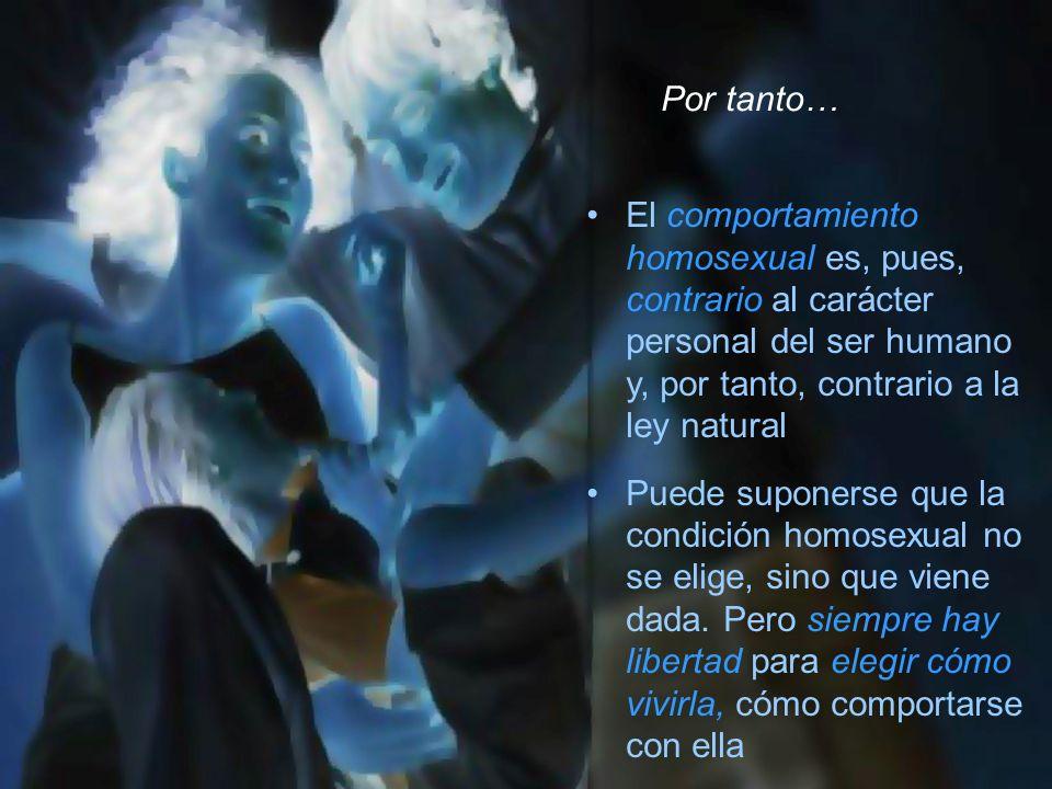 Por tanto… El comportamiento homosexual es, pues, contrario al carácter personal del ser humano y, por tanto, contrario a la ley natural.