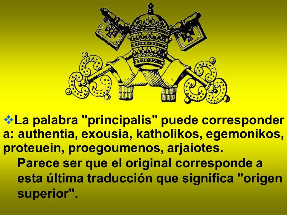 La palabra principalis puede corresponder a: authentia, exousia, katholikos, egemonikos, proteuein, proegoumenos, arjaiotes.