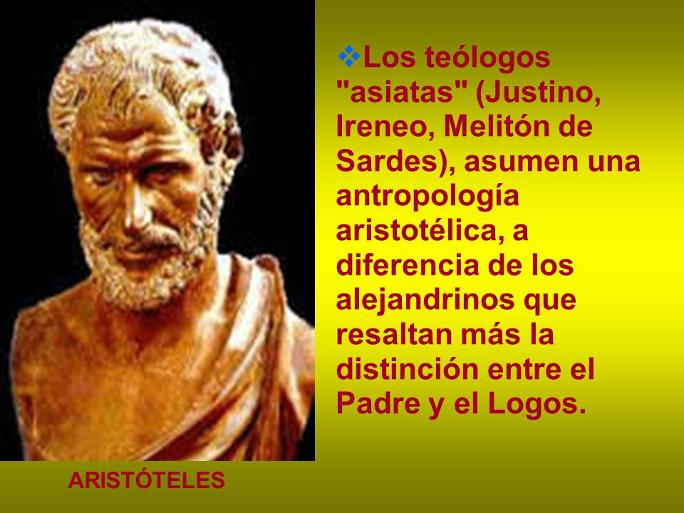Los teólogos asiatas (Justino, Ireneo, Melitón de Sardes), asumen una antropología aristotélica, a diferencia de los alejandrinos que resaltan más la distinción entre el Padre y el Logos.