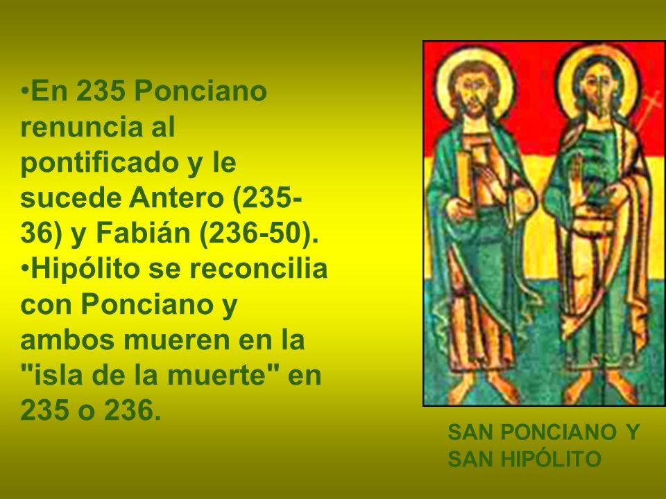 En 235 Ponciano renuncia al pontificado y le sucede Antero (235-36) y Fabián (236-50).