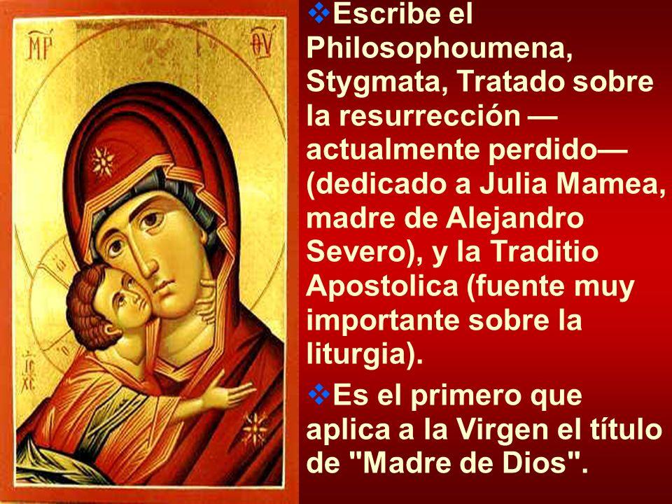 Escribe el Philosophoumena, Stygmata, Tratado sobre la resurrección —actualmente perdido— (dedicado a Julia Mamea, madre de Alejandro Severo), y la Traditio Apostolica (fuente muy importante sobre la liturgia).