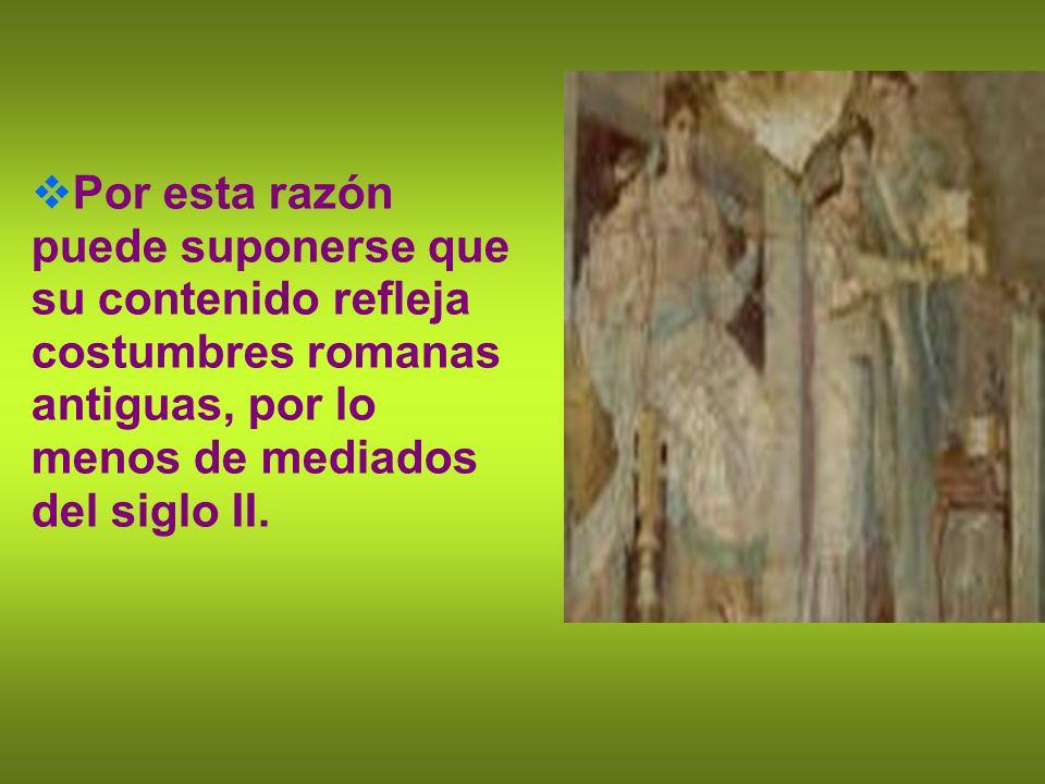 Por esta razón puede suponerse que su contenido refleja costumbres romanas antiguas, por lo menos de mediados del siglo II.