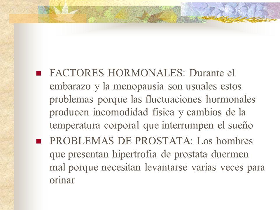 FACTORES HORMONALES: Durante el embarazo y la menopausia son usuales estos problemas porque las fluctuaciones hormonales producen incomodidad fisica y cambios de la temperatura corporal que interrumpen el sueño