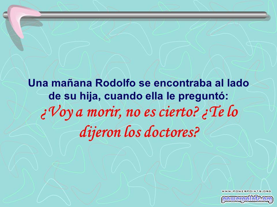 Una mañana Rodolfo se encontraba al lado de su hija, cuando ella le preguntó: ¿Voy a morir, no es cierto.