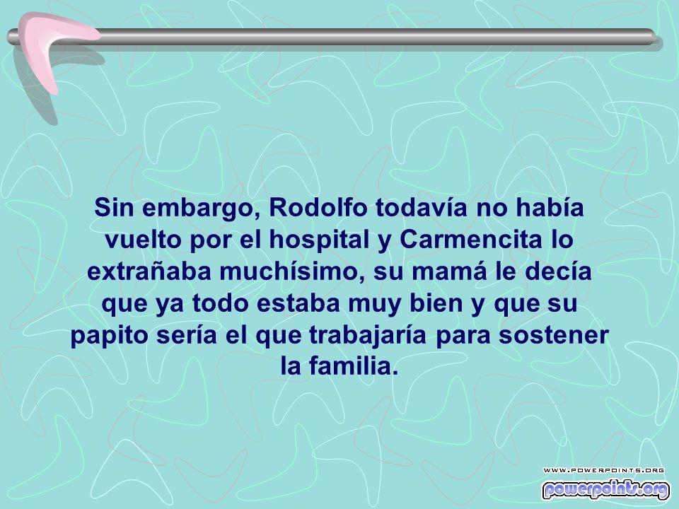 Sin embargo, Rodolfo todavía no había vuelto por el hospital y Carmencita lo extrañaba muchísimo, su mamá le decía que ya todo estaba muy bien y que su papito sería el que trabajaría para sostener la familia.