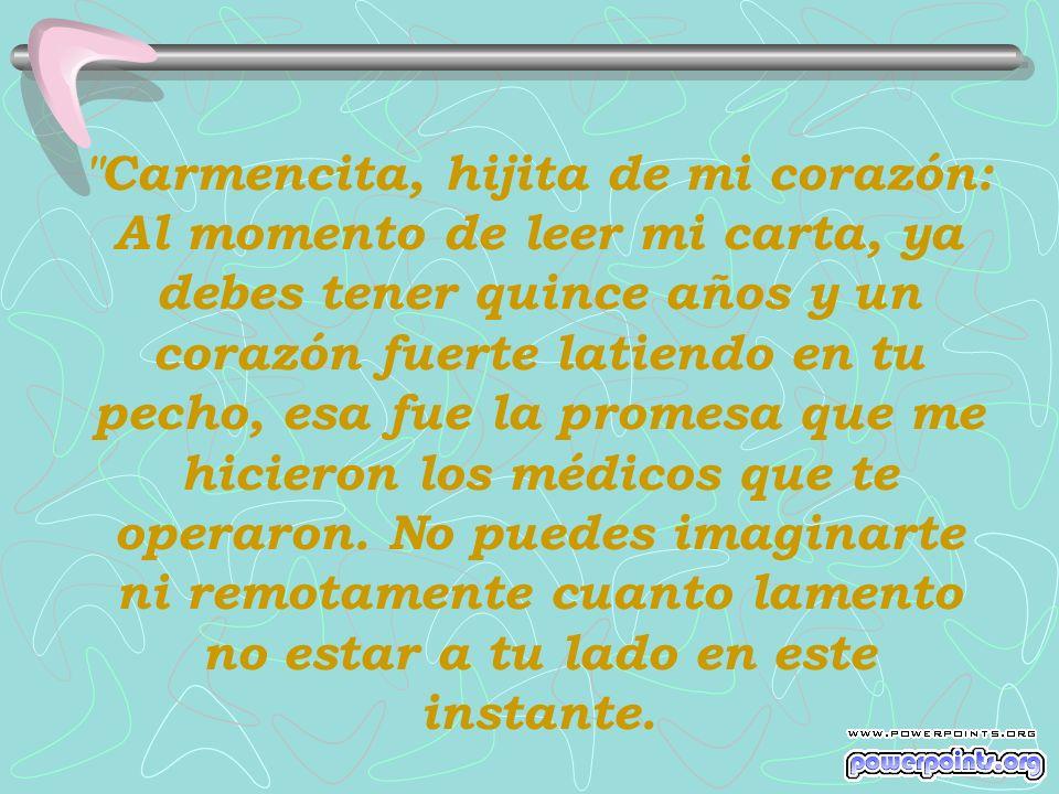 Carmencita, hijita de mi corazón: Al momento de leer mi carta, ya debes tener quince años y un corazón fuerte latiendo en tu pecho, esa fue la promesa que me hicieron los médicos que te operaron.