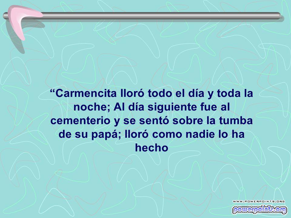 Carmencita lloró todo el día y toda la noche; Al día siguiente fue al cementerio y se sentó sobre la tumba de su papá; lloró como nadie lo ha hecho