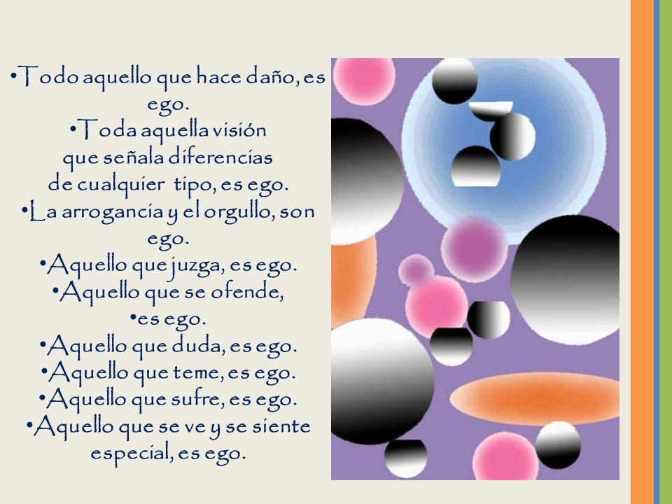 Todo aquello que hace daño, es ego. Toda aquella visión