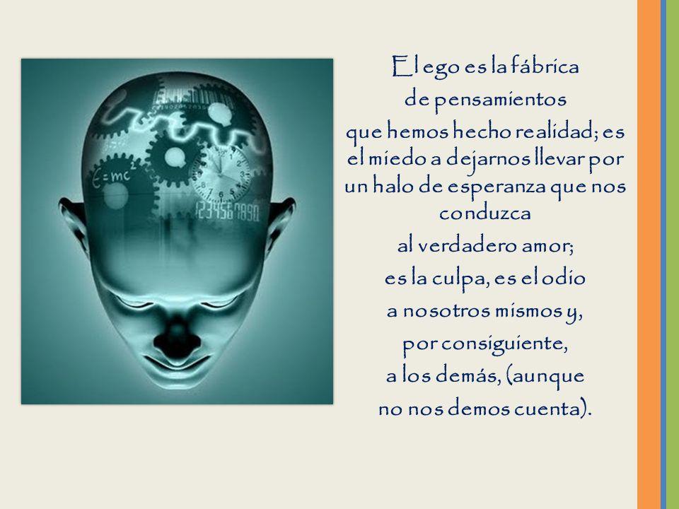 El ego es la fábrica de pensamientos. que hemos hecho realidad; es el miedo a dejarnos llevar por un halo de esperanza que nos conduzca.