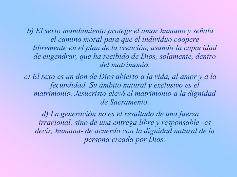 b) El sexto mandamiento protege el amor humano y señala el camino moral para que el individuo coopere libremente en el plan de la creación, usando la capacidad de engendrar, que ha recibido de Dios, solamente, dentro del matrimonio.