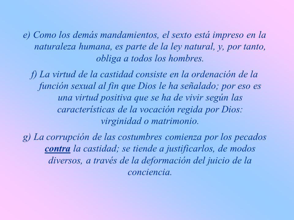 e) Como los demás mandamientos, el sexto está impreso en la naturaleza humana, es parte de la ley natural, y, por tanto, obliga a todos los hombres.