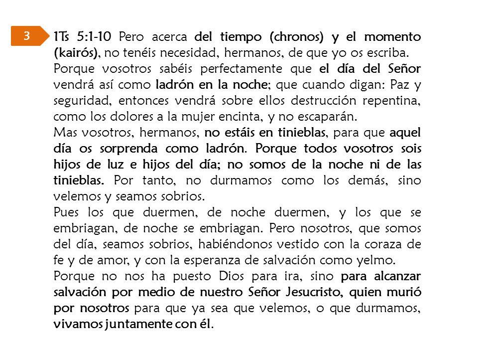 3 1Ts 5:1-10 Pero acerca del tiempo (chronos) y el momento (kairós), no tenéis necesidad, hermanos, de que yo os escriba.