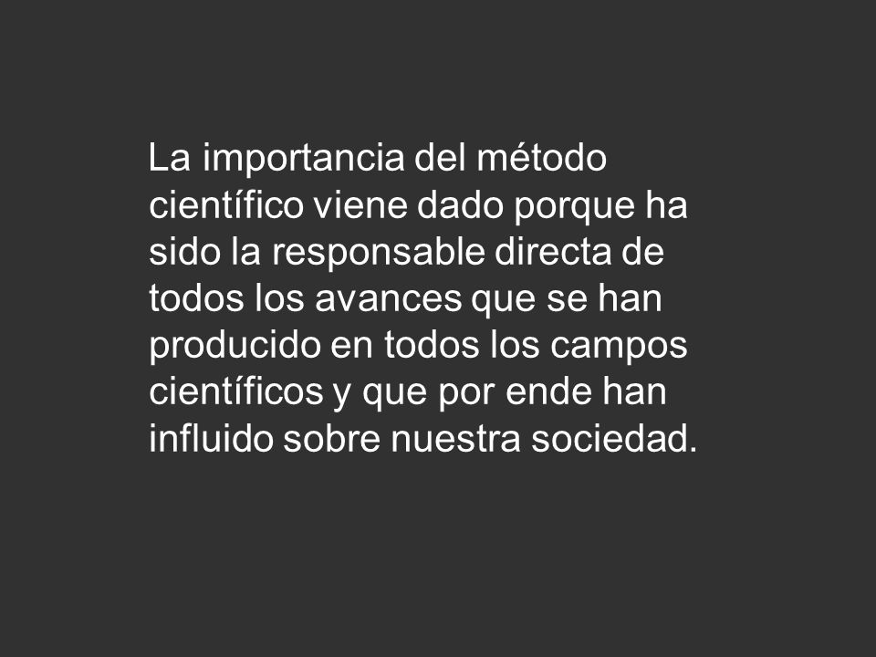 La importancia del método científico viene dado porque ha sido la responsable directa de todos los avances que se han producido en todos los campos científicos y que por ende han influido sobre nuestra sociedad.