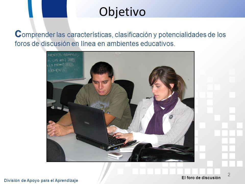 Objetivo Comprender las características, clasificación y potencialidades de los foros de discusión en línea en ambientes educativos.
