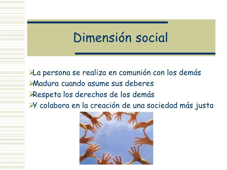 Dimensión social La persona se realiza en comunión con los demás