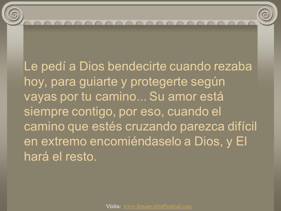 Le pedí a Dios bendecirte cuando rezaba hoy, para guiarte y protegerte según vayas por tu camino... Su amor está siempre contigo, por eso, cuando el camino que estés cruzando parezca difícil en extremo encomiéndaselo a Dios, y El hará el resto.