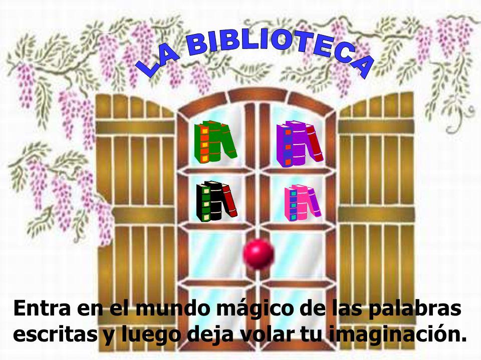 LA BIBLIOTECA Entra en el mundo mágico de las palabras escritas y luego deja volar tu imaginación.