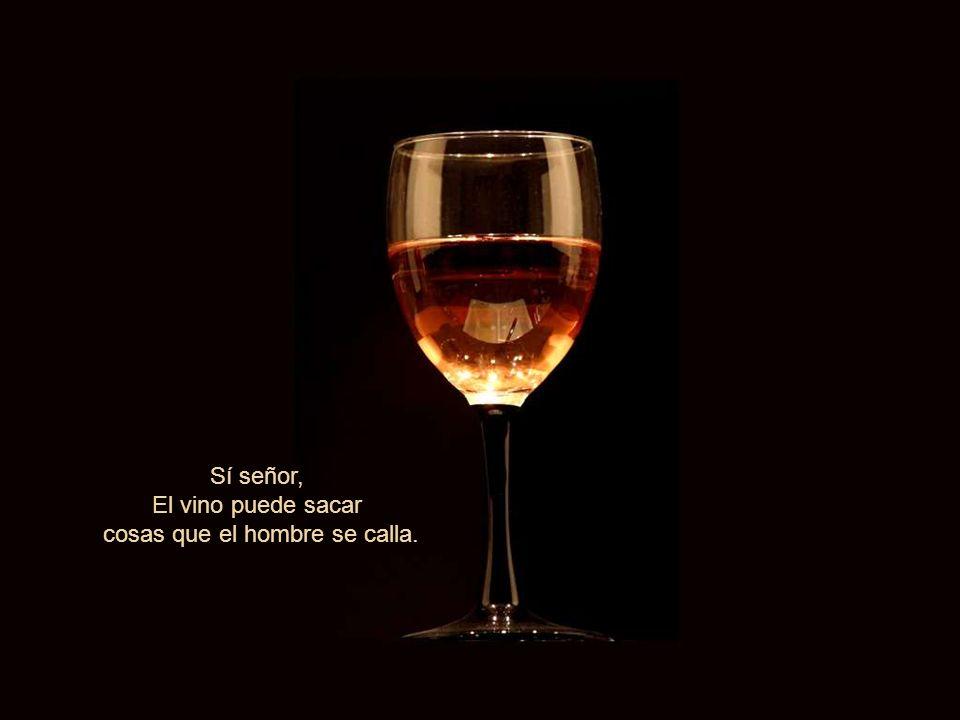 Sí señor, El vino puede sacar cosas que el hombre se calla.