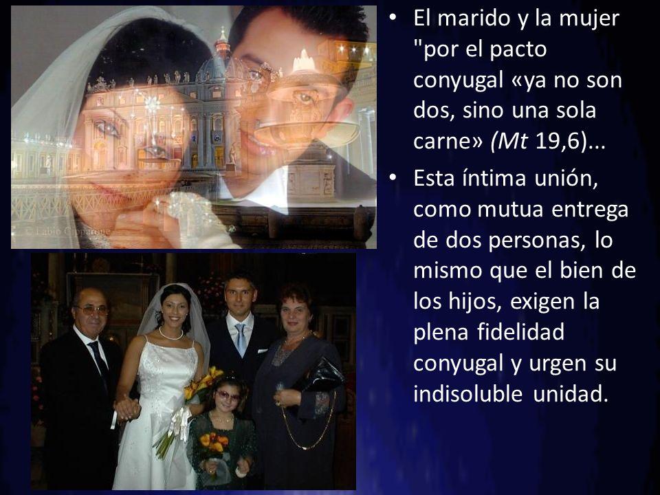 El marido y la mujer por el pacto conyugal «ya no son dos, sino una sola carne» (Mt 19,6)...