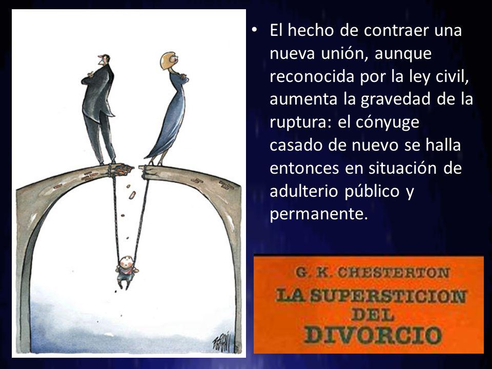 El hecho de contraer una nueva unión, aunque reconocida por la ley civil, aumenta la gravedad de la ruptura: el cónyuge casado de nuevo se halla entonces en situación de adulterio público y permanente.