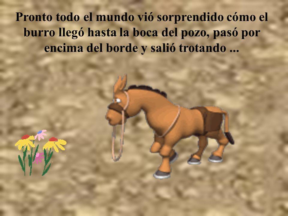 Pronto todo el mundo vió sorprendido cómo el burro llegó hasta la boca del pozo, pasó por encima del borde y salió trotando ...