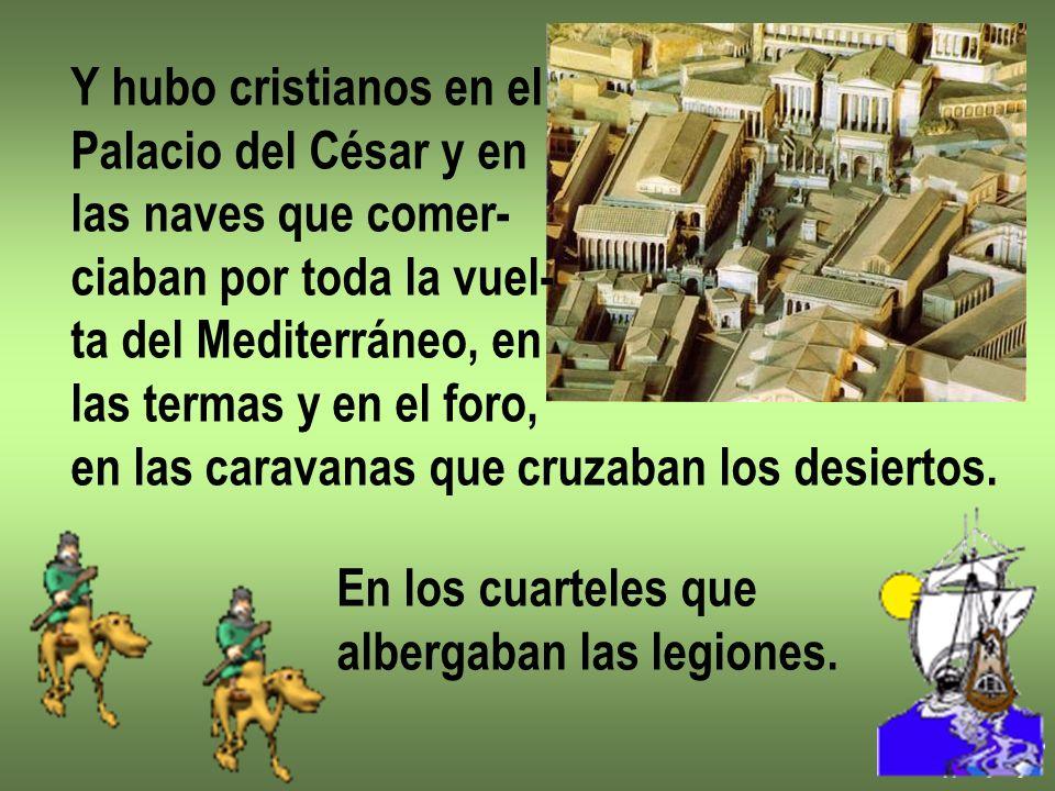 Y hubo cristianos en elPalacio del César y en. las naves que comer- ciaban por toda la vuel- ta del Mediterráneo, en.