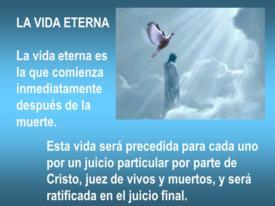 LA VIDA ETERNA La vida eterna es. la que comienza. inmediatamente. después de la. muerte. Esta vida será precedida para cada uno.