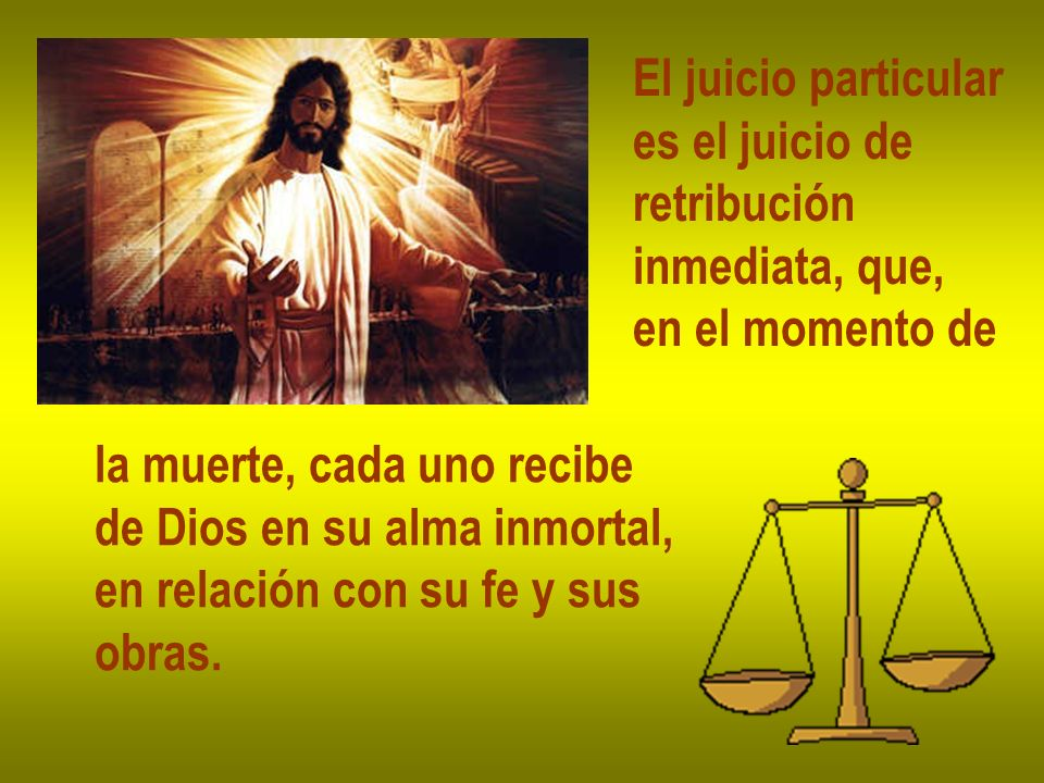 El juicio particular es el juicio de. retribución. inmediata, que, en el momento de. la muerte, cada uno recibe.
