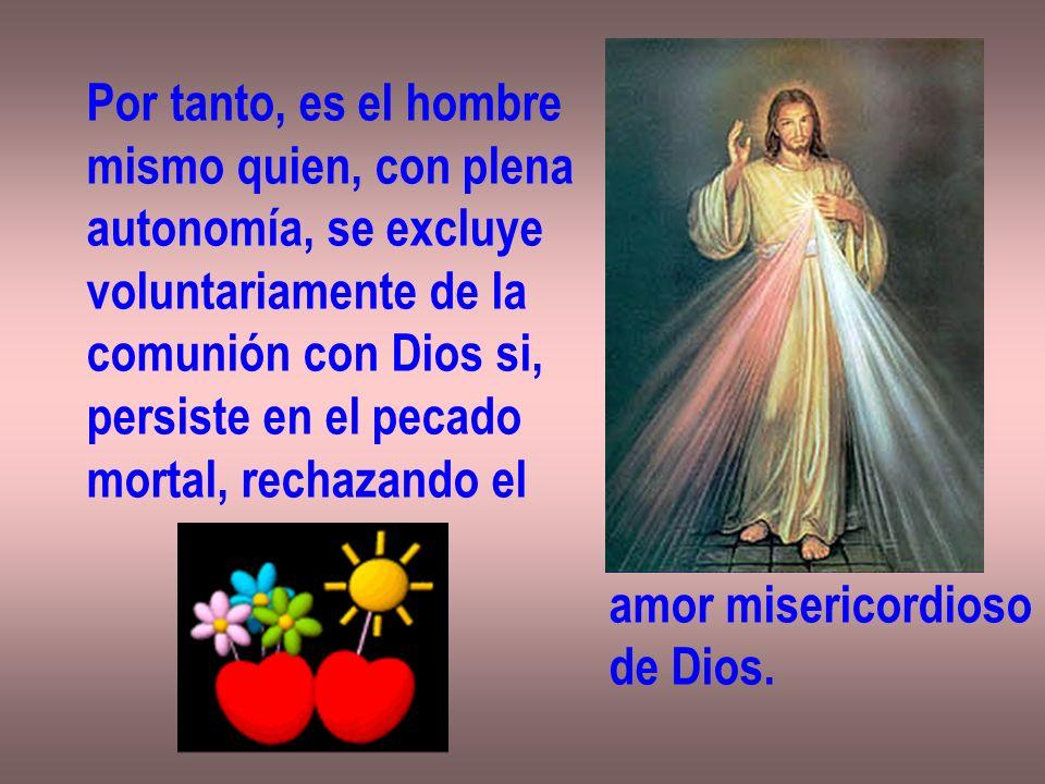 Por tanto, es el hombre mismo quien, con plena. autonomía, se excluye. voluntariamente de la. comunión con Dios si,
