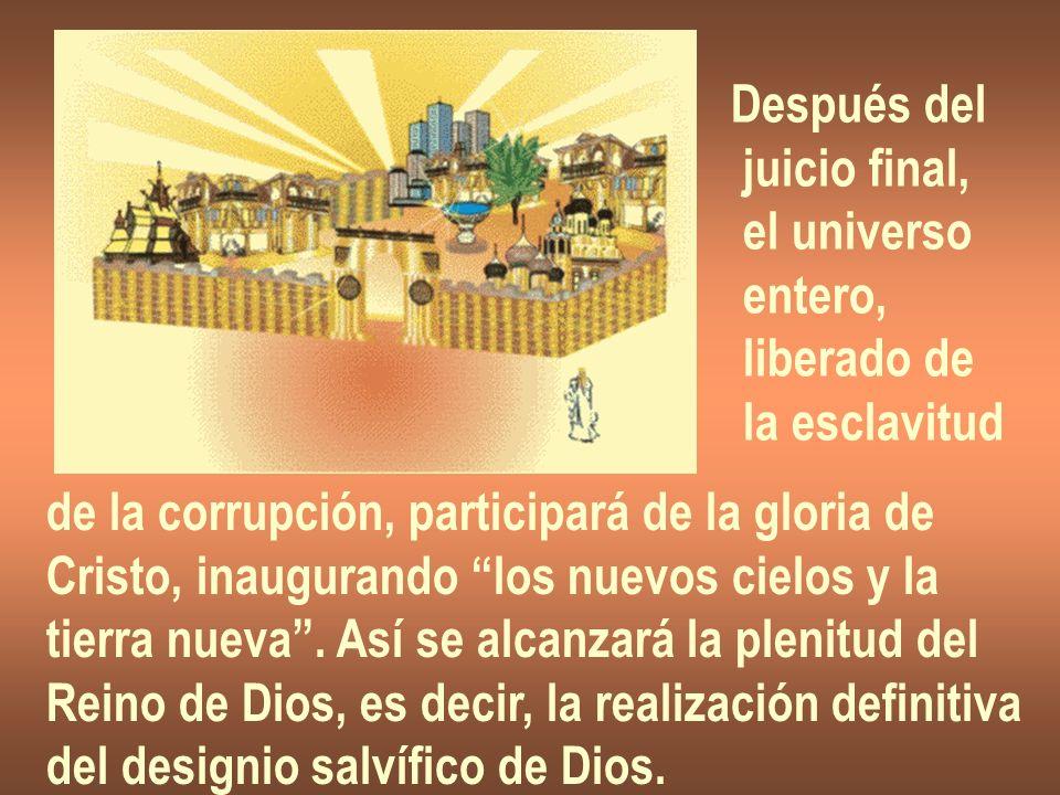 Después del juicio final, el universo. entero, liberado de. la esclavitud. de la corrupción, participará de la gloria de.