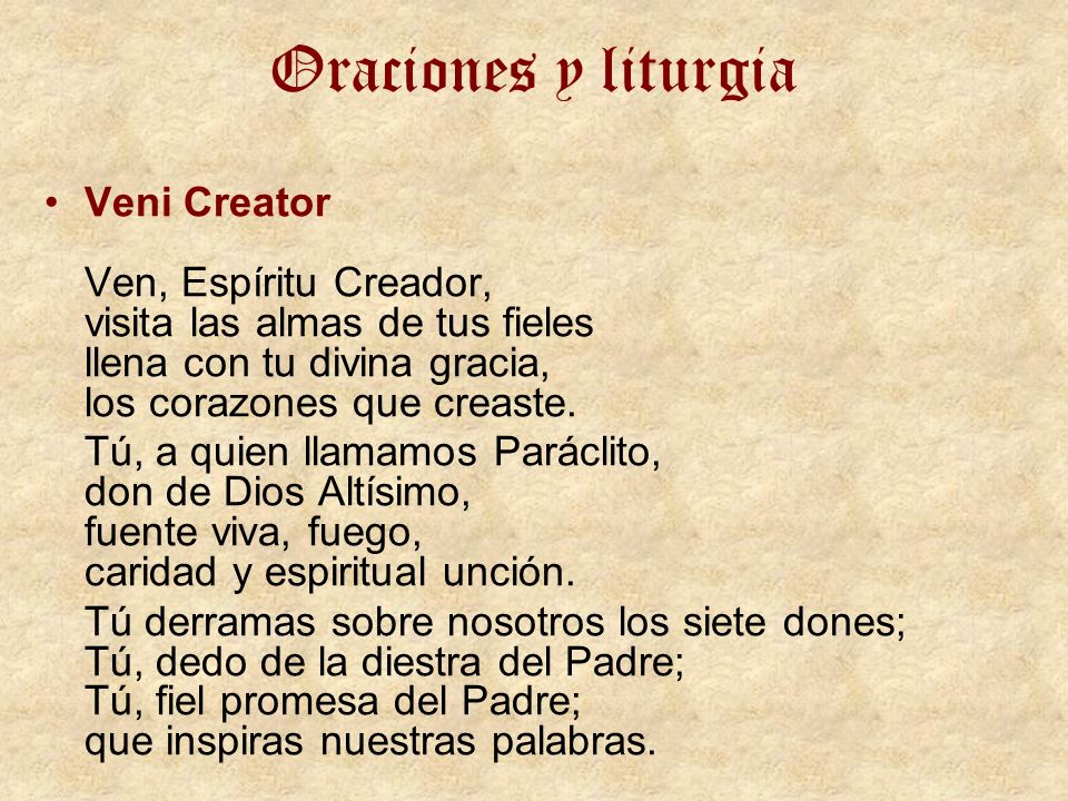 Oraciones y liturgia Veni Creator Ven, Espíritu Creador, visita las almas de tus fieles llena con tu divina gracia, los corazones que creaste.