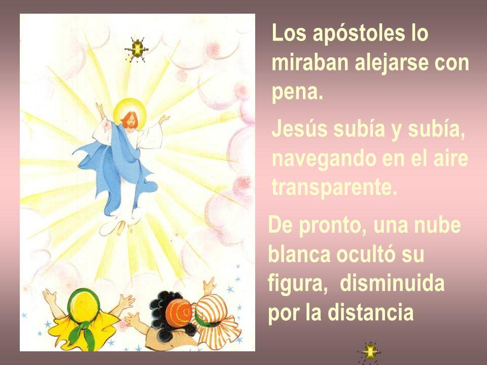 Los apóstoles lomiraban alejarse con. pena. Jesús subía y subía, navegando en el aire. transparente.