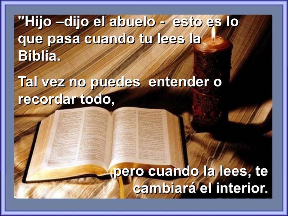 Hijo –dijo el abuelo - esto es lo que pasa cuando tu lees la Biblia.