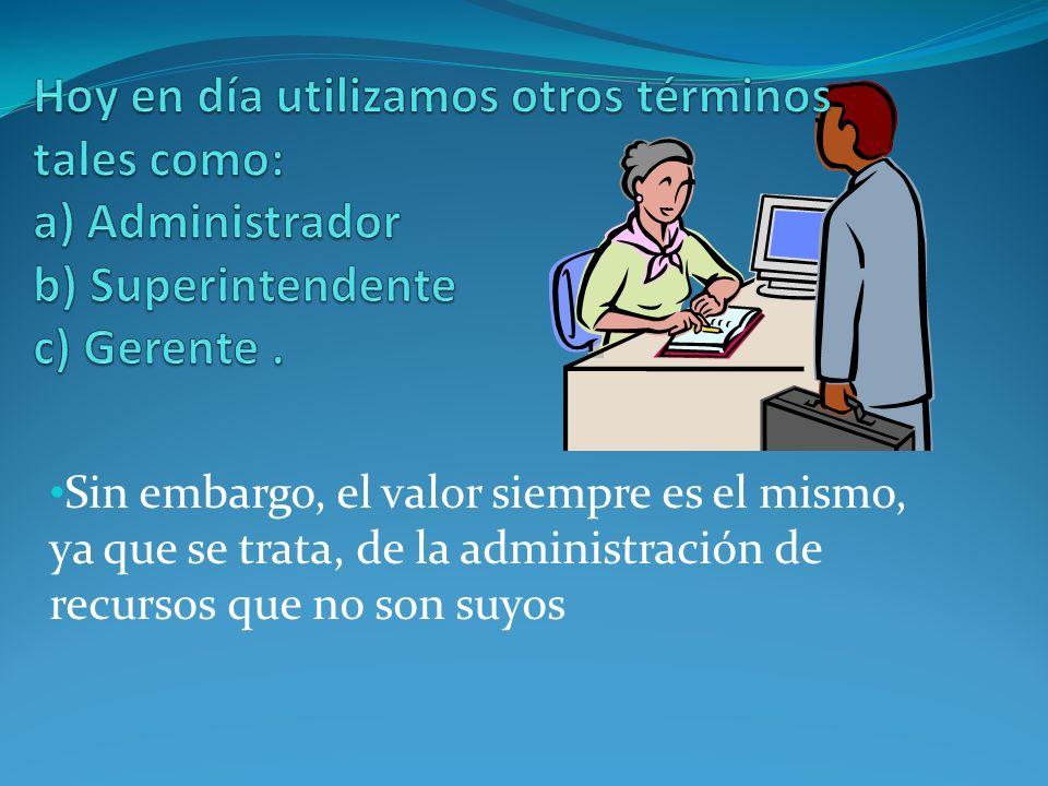 Hoy en día utilizamos otros términos tales como: a) Administrador b) Superintendente c) Gerente .