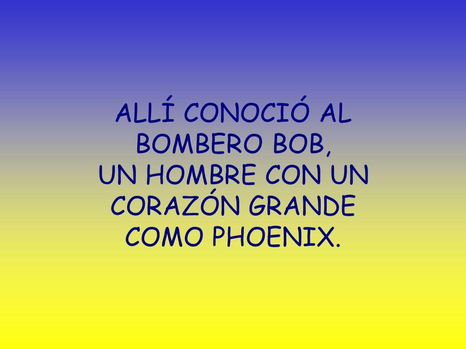 ALLÍ CONOCIÓ AL BOMBERO BOB, UN HOMBRE CON UN CORAZÓN GRANDE COMO PHOENIX.