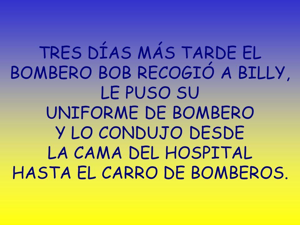TRES DÍAS MÁS TARDE EL BOMBERO BOB RECOGIÓ A BILLY, LE PUSO SU UNIFORME DE BOMBERO Y LO CONDUJO DESDE LA CAMA DEL HOSPITAL HASTA EL CARRO DE BOMBEROS.