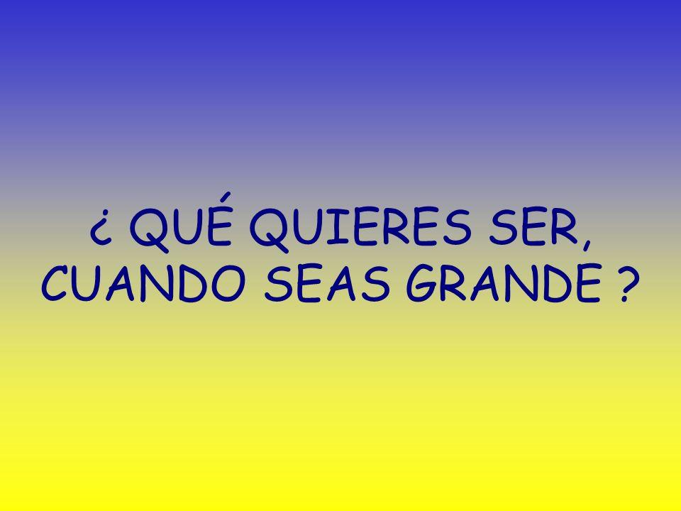 ¿ QUÉ QUIERES SER, CUANDO SEAS GRANDE