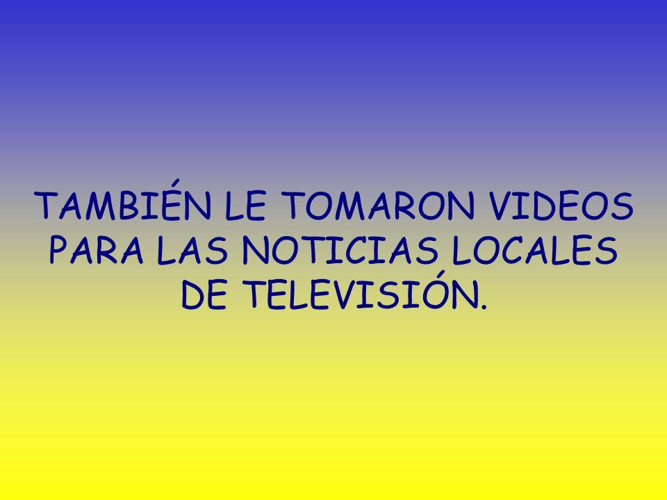TAMBIÉN LE TOMARON VIDEOS PARA LAS NOTICIAS LOCALES DE TELEVISIÓN.