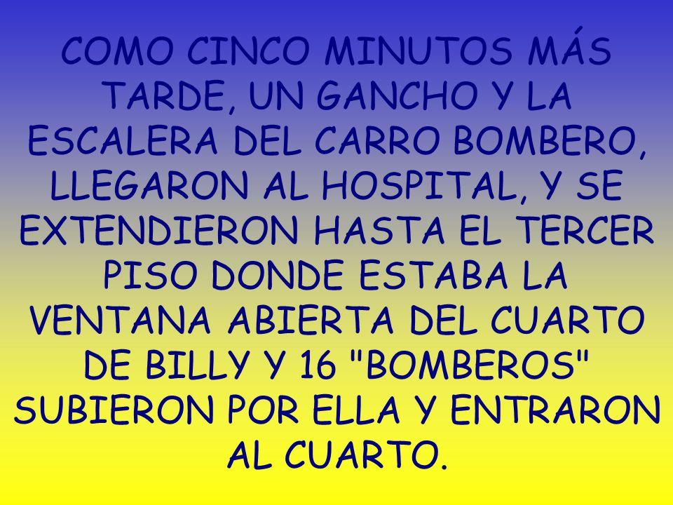 COMO CINCO MINUTOS MÁS TARDE, UN GANCHO Y LA ESCALERA DEL CARRO BOMBERO, LLEGARON AL HOSPITAL, Y SE EXTENDIERON HASTA EL TERCER PISO DONDE ESTABA LA VENTANA ABIERTA DEL CUARTO DE BILLY Y 16 BOMBEROS SUBIERON POR ELLA Y ENTRARON AL CUARTO.