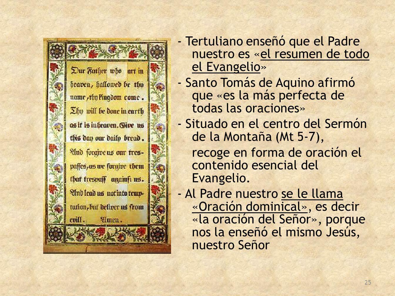 - Tertuliano enseñó que el Padre nuestro es «el resumen de todo el Evangelio» - Santo Tomás de Aquino afirmó que «es la más perfecta de todas las oraciones» - Situado en el centro del Sermón de la Montaña (Mt 5-7), recoge en forma de oración el contenido esencial del Evangelio.