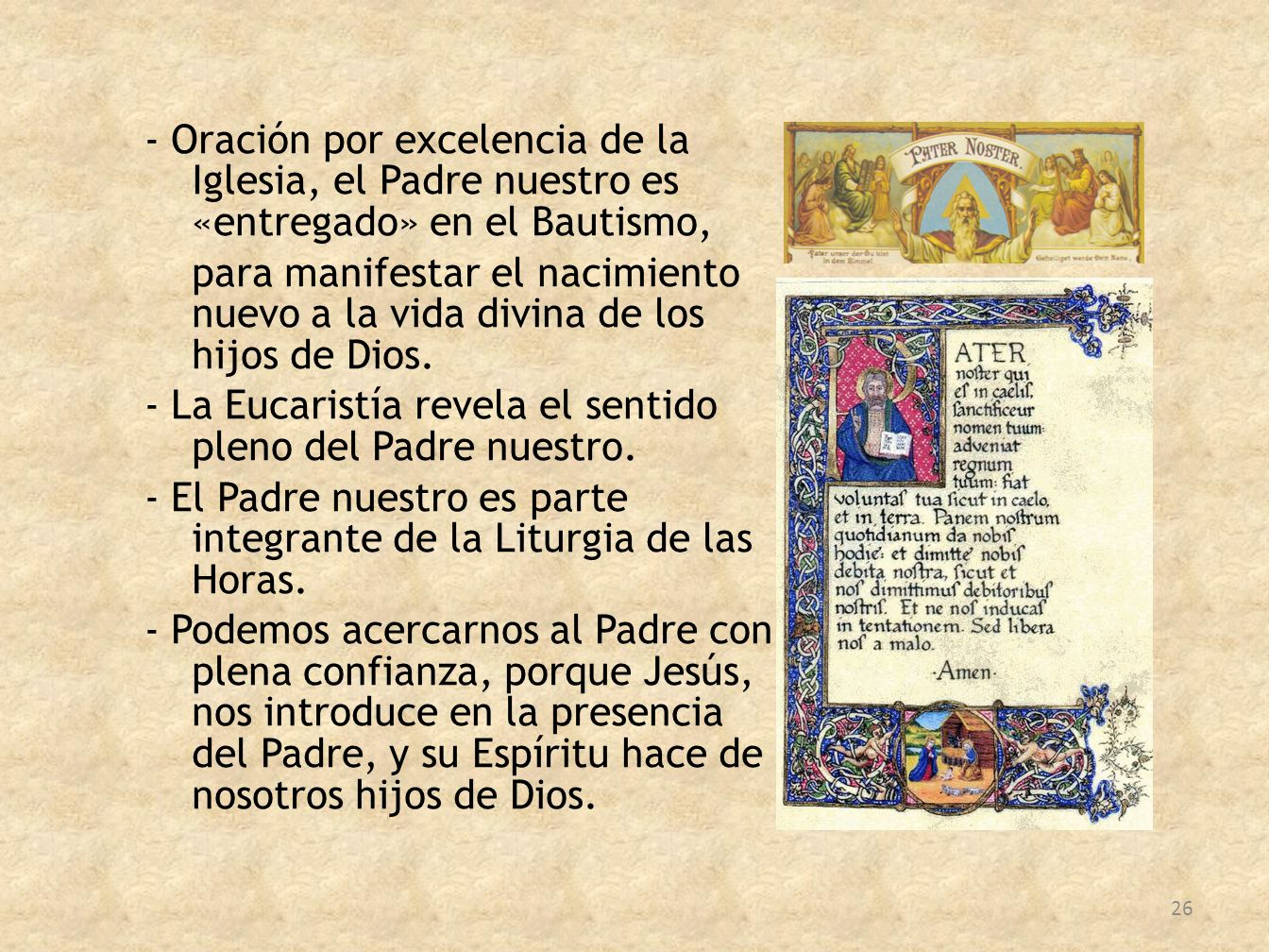 - Oración por excelencia de la Iglesia, el Padre nuestro es «entregado» en el Bautismo, para manifestar el nacimiento nuevo a la vida divina de los hijos de Dios.