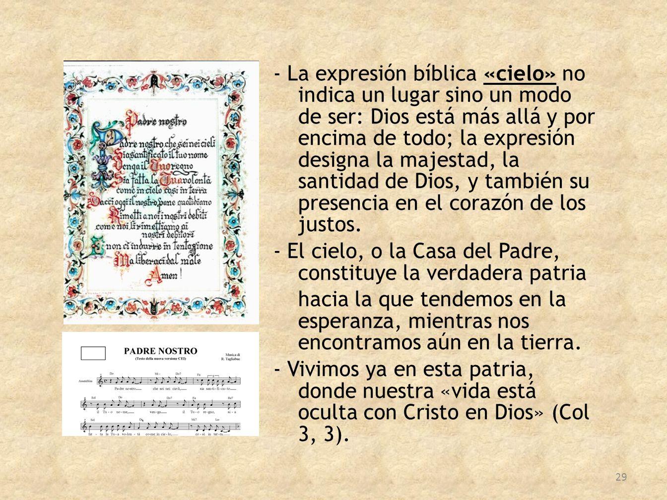 - La expresión bíblica «cielo» no indica un lugar sino un modo de ser: Dios está más allá y por encima de todo; la expresión designa la majestad, la santidad de Dios, y también su presencia en el corazón de los justos.