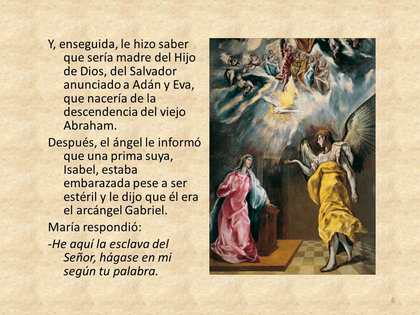 Y, enseguida, le hizo saber que sería madre del Hijo de Dios, del Salvador anunciado a Adán y Eva, que nacería de la descendencia del viejo Abraham.