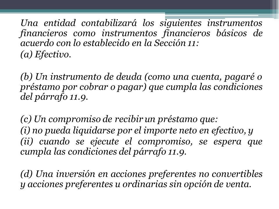 Una entidad contabilizará los siguientes instrumentos financieros como instrumentos financieros básicos de acuerdo con lo establecido en la Sección 11: (a) Efectivo.