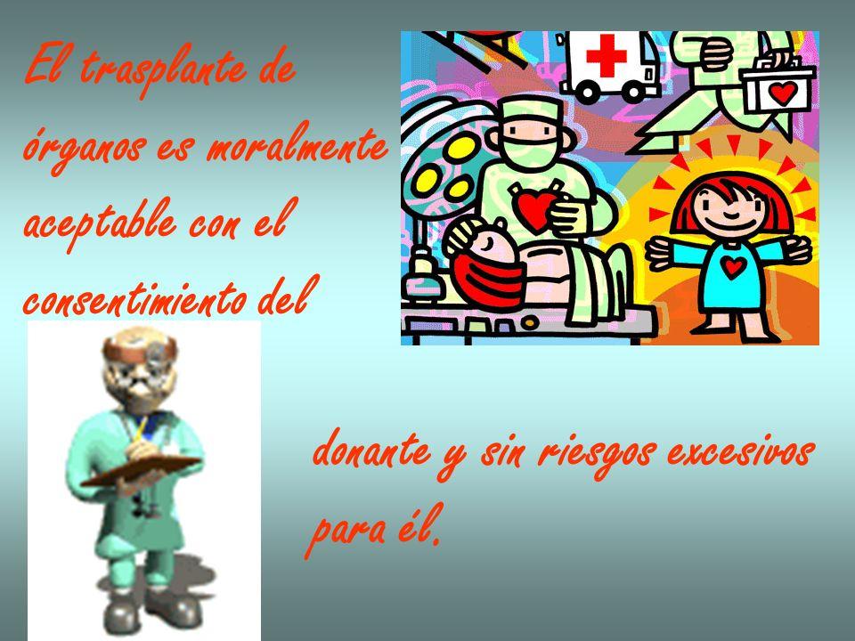 El trasplante de órganos es moralmente. aceptable con el. consentimiento del. donante y sin riesgos excesivos.