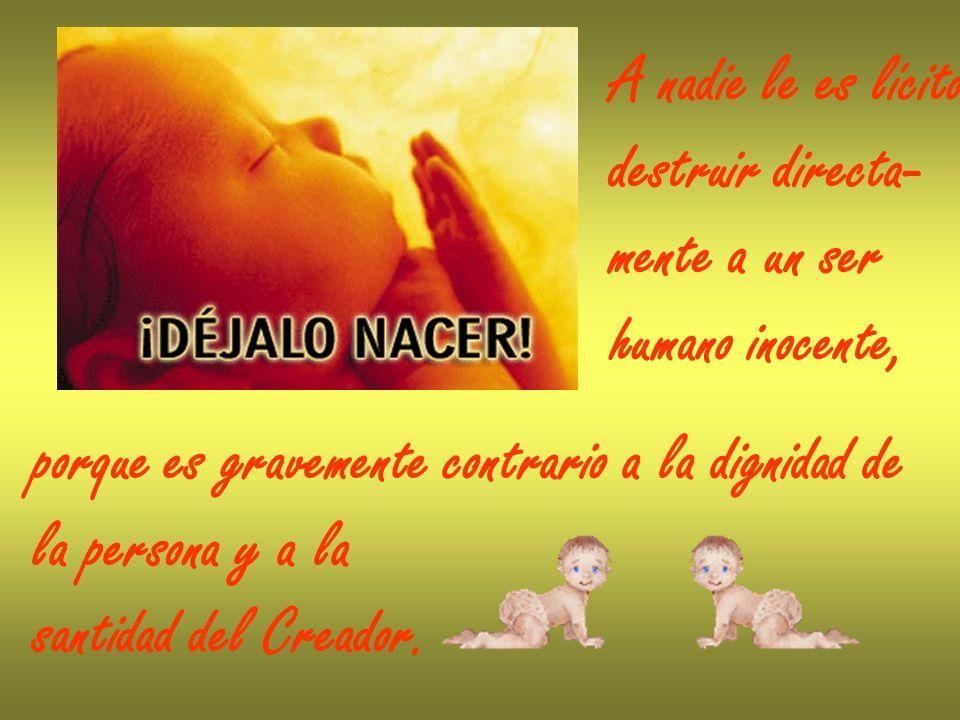 A nadie le es lícito destruir directa- mente a un ser. humano inocente, porque es gravemente contrario a la dignidad de.