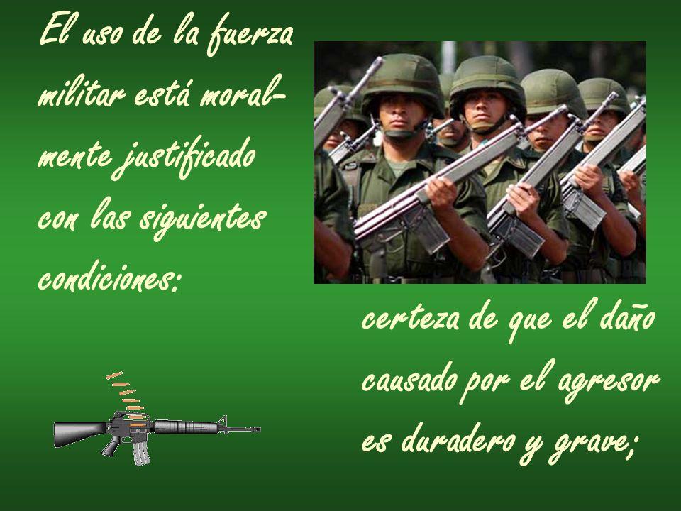 El uso de la fuerza militar está moral- mente justificado. con las siguientes. condiciones: certeza de que el daño.