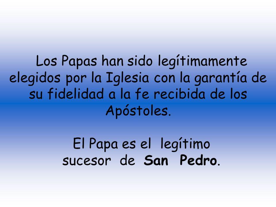 Los Papas han sido legítimamente elegidos por la Iglesia con la garantía de su fidelidad a la fe recibida de los Apóstoles.
